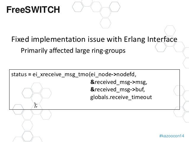 #kazoocon14  FreeSWITCH  Fixed implementation issue with Erlang Interface  Primarily affected large ring-groups  status = ...