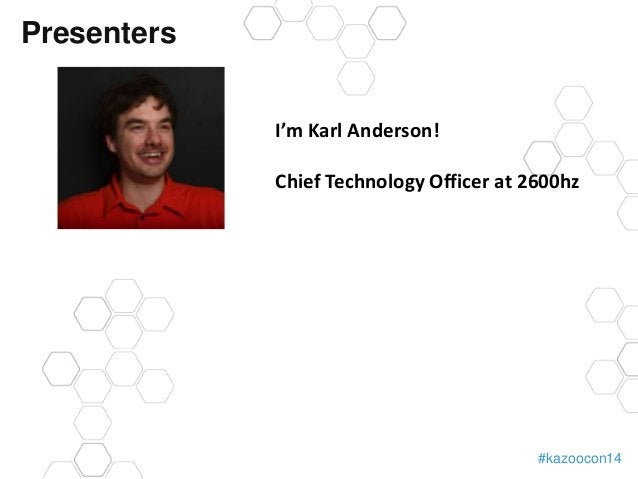 #kazoocon14  Presenters  I'm Karl Anderson!  Chief Technology Officer at 2600hz
