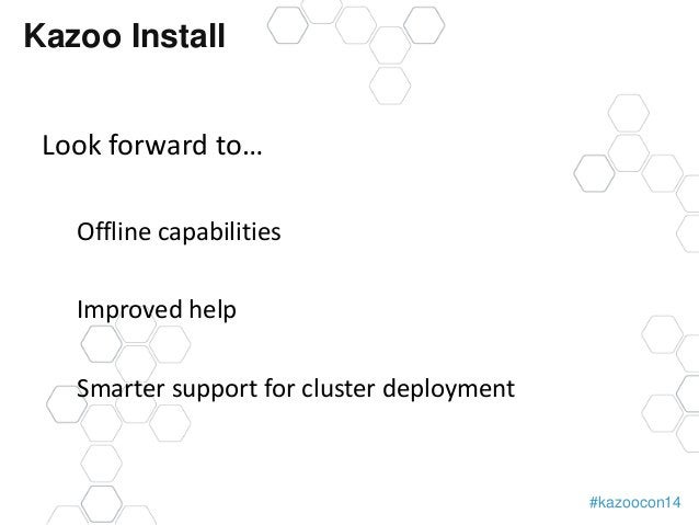#kazoocon14  Kazoo Install  Look forward to…  Offline capabilities  Improved help  Smarter support for cluster deployment