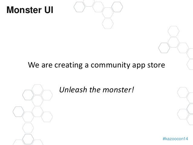 #kazoocon14  Monster UI  We are creating a community app store  Unleash the monster!