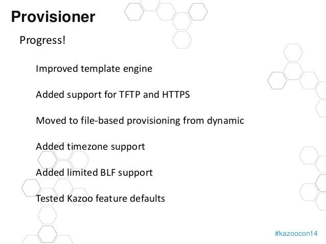 #kazoocon14  Provisioner  Progress!  Improved template engine  Added support for TFTP and HTTPS  Moved to file-based provi...