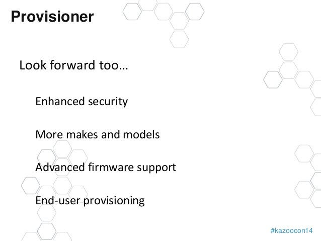 #kazoocon14  Provisioner  Look forward too…  Enhanced security  More makes and models  Advanced firmware support  End-user...