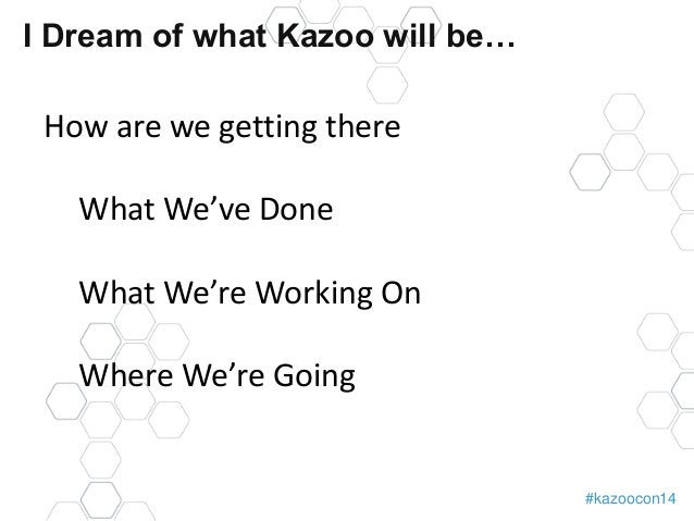 #kazoocon14  I Dream of what Kazoo will be…  How are we getting there  What We've Done  What We're Working On  Where We're...