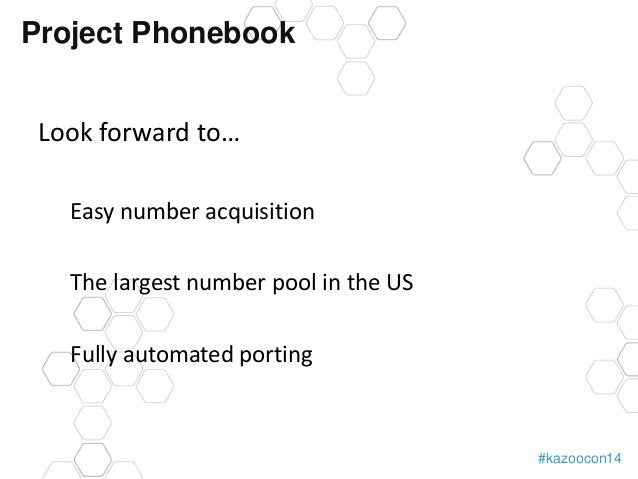 #kazoocon14  Project Phonebook  Look forward to…  Easy number acquisition  The largest number pool in the US  Fully automa...