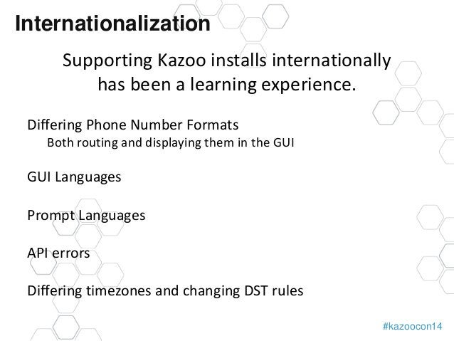 #kazoocon14  Internationalization  Supporting Kazoo installs internationally  has been a learning experience.  Differing P...
