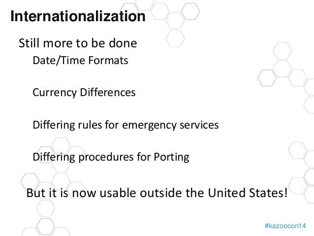 #kazoocon14  Internationalization  Still more to be done  Date/Time Formats  Currency Differences  Differing rules for eme...
