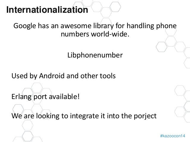Internationalization  Google has an awesome library for handling phone  #kazoocon14  numbers world-wide.  Libphonenumber  ...