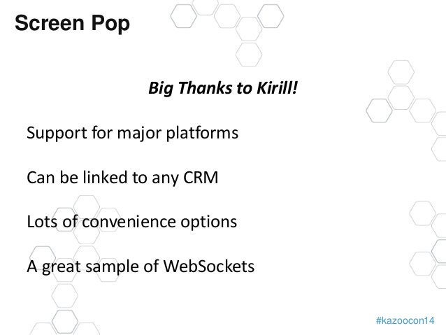 #kazoocon14  Screen Pop  Big Thanks to Kirill!  Support for major platforms  Can be linked to any CRM  Lots of convenience...