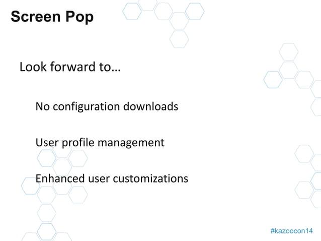 #kazoocon14  Screen Pop  Look forward to…  No configuration downloads  User profile management  Enhanced user customizatio...