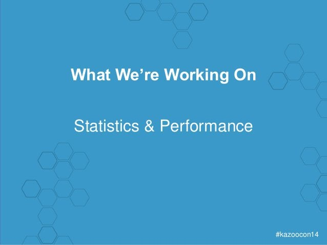 #kazoocon14  What We're Working On  Statistics & Performance