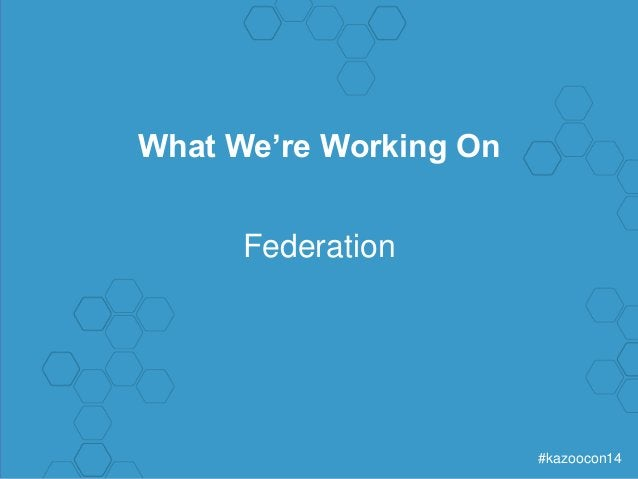 #kazoocon14  What We're Working On  Federation