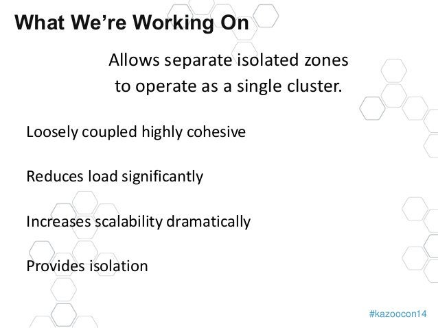 #kazoocon14  What We're Working On  Allows separate isolated zones  to operate as a single cluster.  Loosely coupled highl...