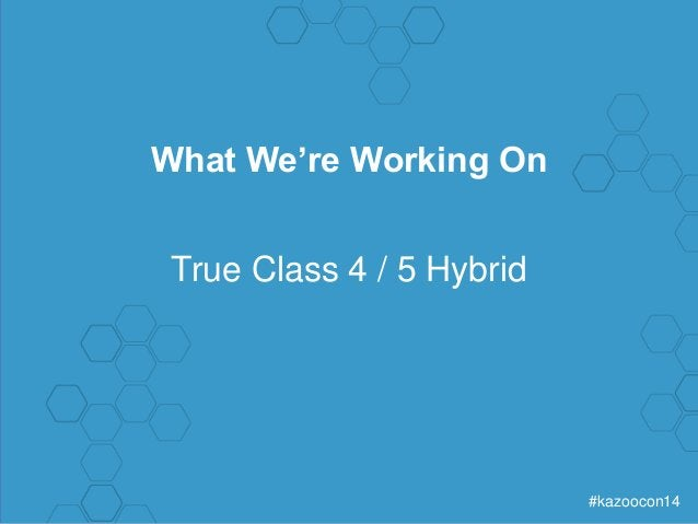 #kazoocon14  What We're Working On  True Class 4 / 5 Hybrid