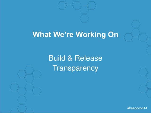 #kazoocon14  What We're Working On  Build & Release  Transparency