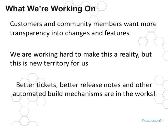 #kazoocon14  What We're Working On  Customers and community members want more  transparency into changes and features  We ...