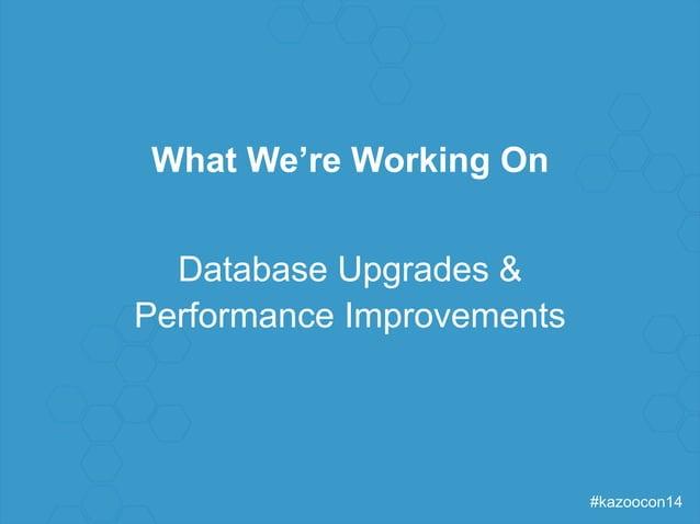 #kazoocon14  What We're Working On  Database Upgrades &  Performance Improvements