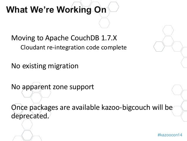 #kazoocon14  What We're Working On  Moving to Apache CouchDB 1.7.X  Cloudant re-integration code complete  No existing mig...