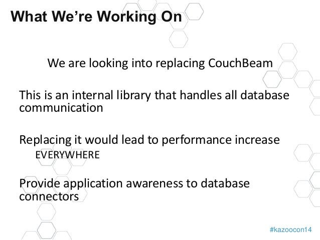 #kazoocon14  What We're Working On  We are looking into replacing CouchBeam  This is an internal library that handles all ...