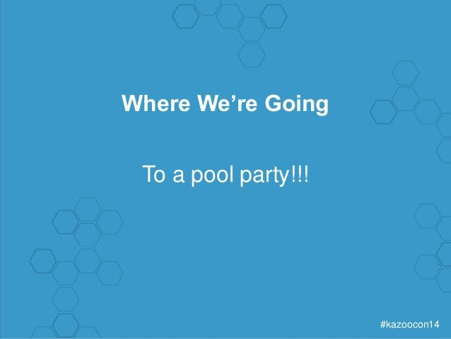 #kazoocon14  Where We're Going  To a pool party!!!