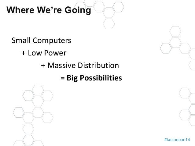 #kazoocon14  Where We're Going  Small Computers  + Low Power  + Massive Distribution  = Big Possibilities