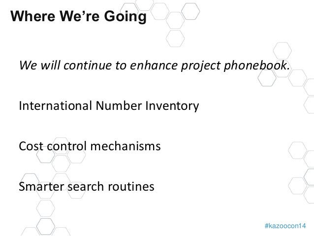 #kazoocon14  Where We're Going  We will continue to enhance project phonebook.  International Number Inventory  Cost contr...