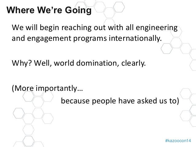 Where We're Going  We will begin reaching out with all engineering  and engagement programs internationally.  #kazoocon14 ...