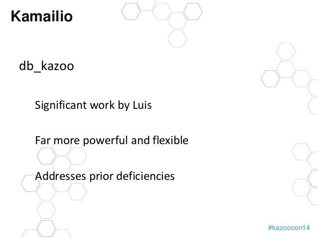 #kazoocon14  Kamailio  db_kazoo  Significant work by Luis  Far more powerful and flexible  Addresses prior deficiencies