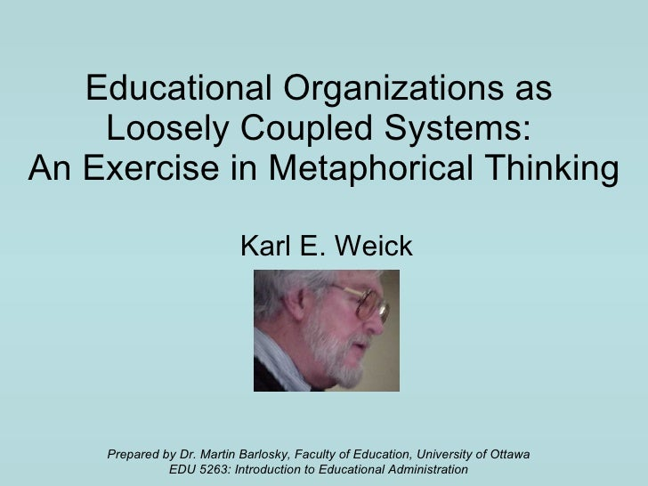 Educational Organizations as  Loosely Coupled Systems:  An Exercise in Metaphorical Thinking Karl E. Weick Prepared by Dr....