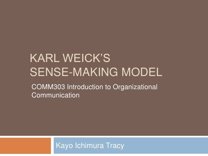 Karl weick's Sense-making Model<br />Kayo Ichimura Tracy<br />COMM303 Introduction to Organizational Communication<br />