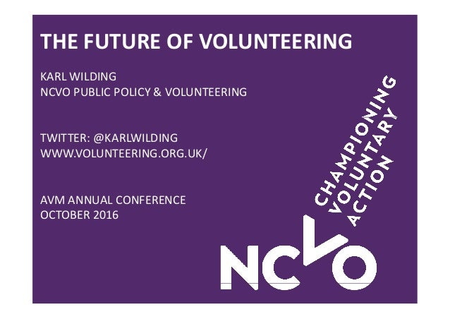 THE FUTURE OF VOLUNTEERING KARL WILDING NCVO PUBLIC POLICY & VOLUNTEERING TWITTER: @KARLWILDING WWW.VOLUNTEERING.ORG.UK/ A...