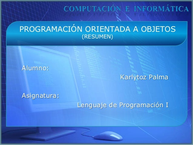 PROGRAMACIÓN ORIENTADA A OBJETOS               (RESUMEN)Alumno:                           Karlytoz PalmaAsignatura:       ...