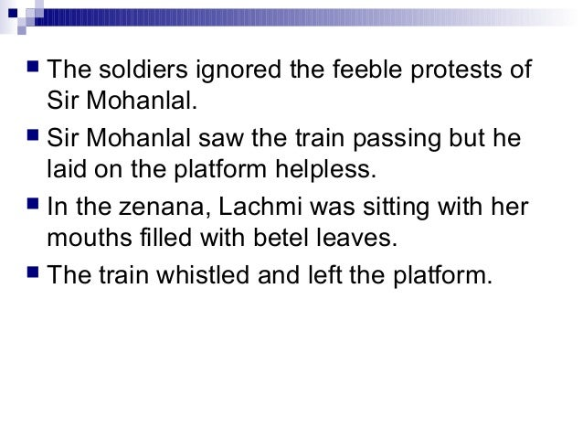  The soldiers ignored the feeble protests ofSir Mohanlal. Sir Mohanlal saw the train passing but helaid on the platform ...