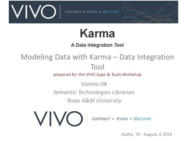 Modeling Data with Karma – Data Integration Tool prepared for the VIVO Apps & Tools Workshop Violeta Ilik Semantic Technol...