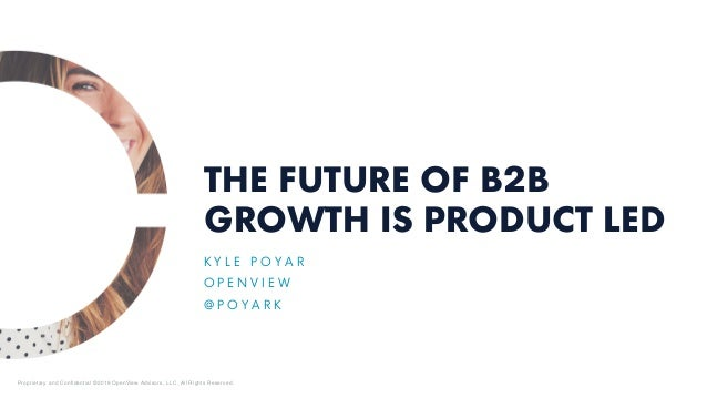 THE FUTURE OF B2B GROWTH IS PRODUCT LED K Y L E P O Y A R O P E N V I E W @ P O Y A R K Proprietary and Confidential ©2019...