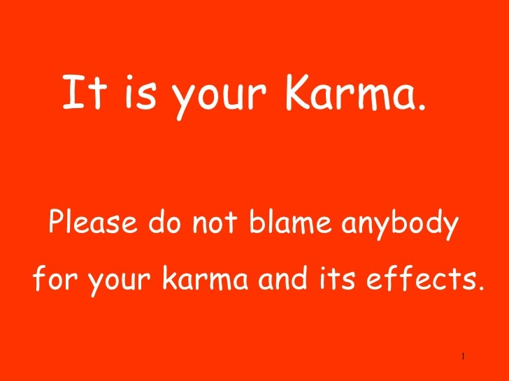 It is your Karma.  Please do not blame anybody  for your karma and its effects.