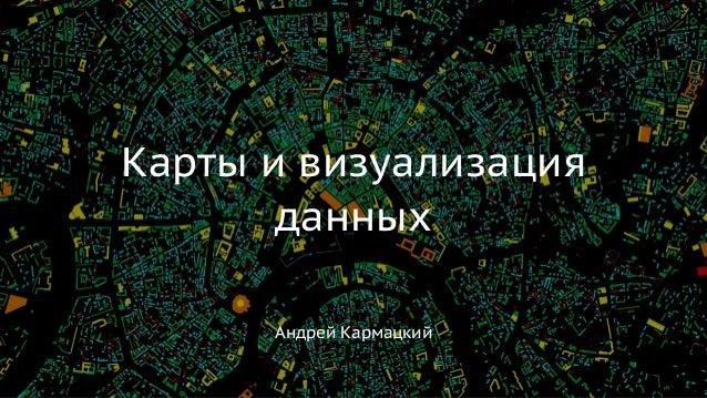 Андрей Кармацкий Карты и визуализация данных