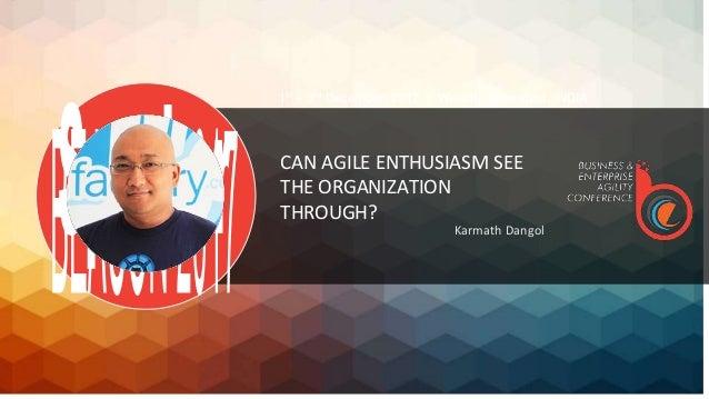 CAN AGILE ENTHUSIASM SEE THE ORGANIZATION THROUGH? Karmath Dangol 1st – 3rd December, 2017 | Westin, Hyderabad, INDIA