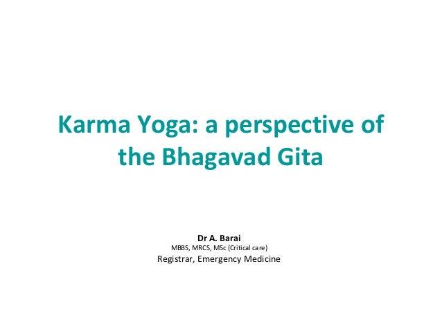 Karma Yoga: a perspective of the Bhagavad Gita Dr A. Barai MBBS, MRCS, MSc (Critical care) Registrar, Emergency Medicine