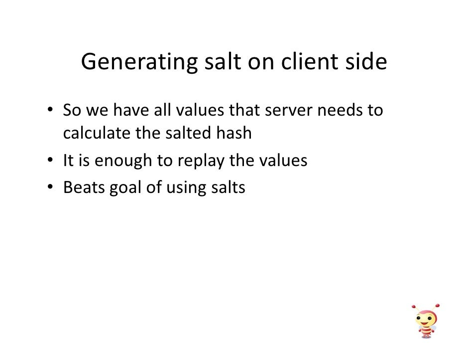 Generating salt on client side • So we have all values that server needs to   calculate the salted hash • It is enough to ...