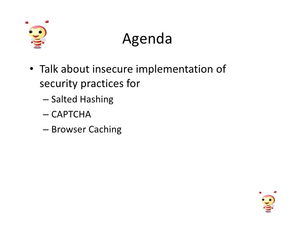 Agenda • Talk about insecure implementation of   security practices for   – Salted Hashing   – CAPTCHA   – Browser Caching