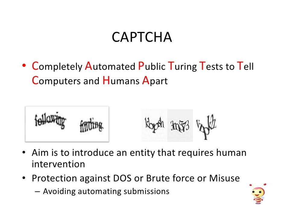 CAPTCHA • Completely Automated Public Turing Tests to Tell   Computers and Humans Apart     • Aim is to introduce an entit...