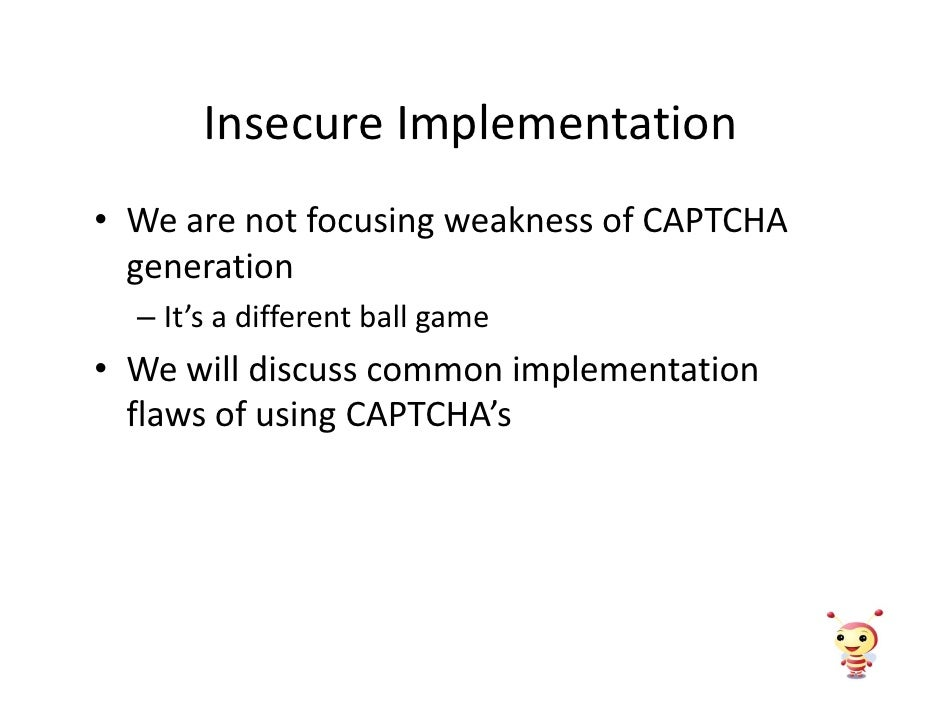 Insecure Implementation • We are not focusing weakness of CAPTCHA   generation   – It's a different ball game • We will di...