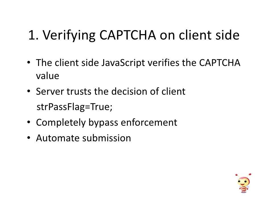 1. Verifying CAPTCHA on client side • The client side JavaScript verifies the CAPTCHA   value • Server trusts the decision...