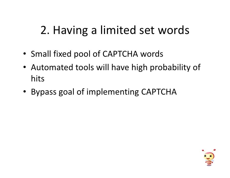 2. Having a limited set words • Small fixed pool of CAPTCHA words • Automated tools will have high probability of   hits •...