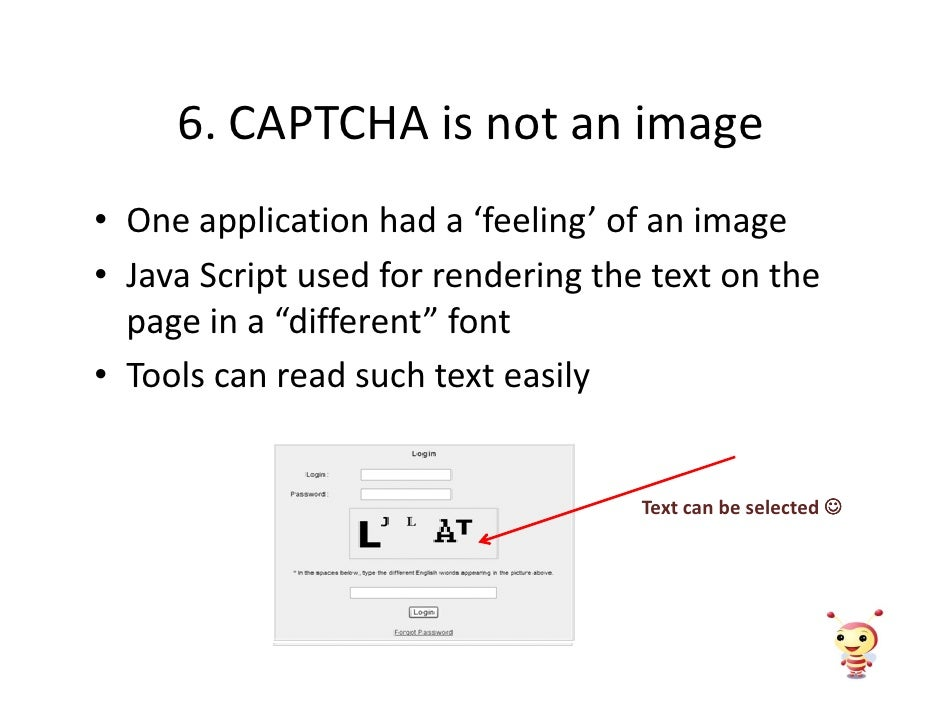 6. CAPTCHA is not an image • One application had a 'feeling' of an image • Java Script used for rendering the text on the ...