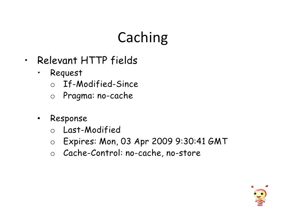 Caching • Relevant HTTP fields   •   Request       o If-Modified-Since       o Pragma: no-cache        Response   •       ...