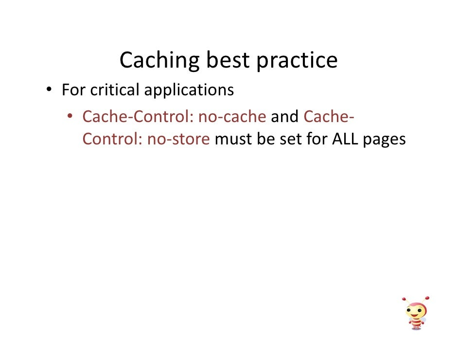 Caching best practice • For critical applications    • Cache-Control: no-cache and Cache-      Control: no-store must be s...