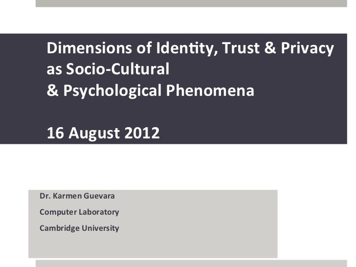 Dimensions	  of	  Iden,ty,	  Trust	  &	  Privacy	  	         as	  Socio-­‐Cultural	         &	  Psychological	  Phenomena	...