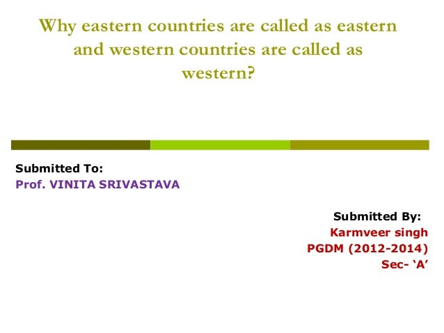 Why eastern countries are called as eastern      and western countries are called as                  western?Submitted To...
