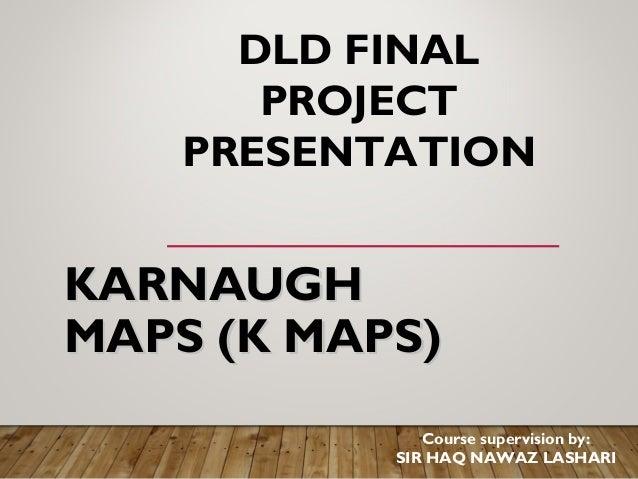 KARNAUGHKARNAUGH MAPSMAPS (K MAPS)(K MAPS) DLD FINAL PROJECT PRESENTATION Course supervision by: SIR HAQ NAWAZ LASHARI
